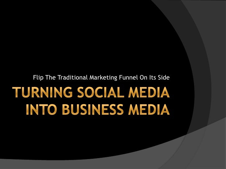 Turning Social MediaInto Business Media<br />Flip The Traditional Marketing Funnel On Its Side<br />