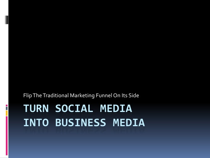 Turn Social MediaInto Business Media<br />Flip The Traditional Marketing Funnel On Its Side<br />
