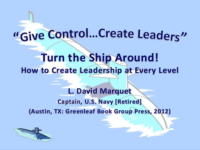 Turn the Ship Around! How to Create Leadership at Every Level L. David Marquet Captain, U.S. Navy [Retired] (Austin, TX: G...
