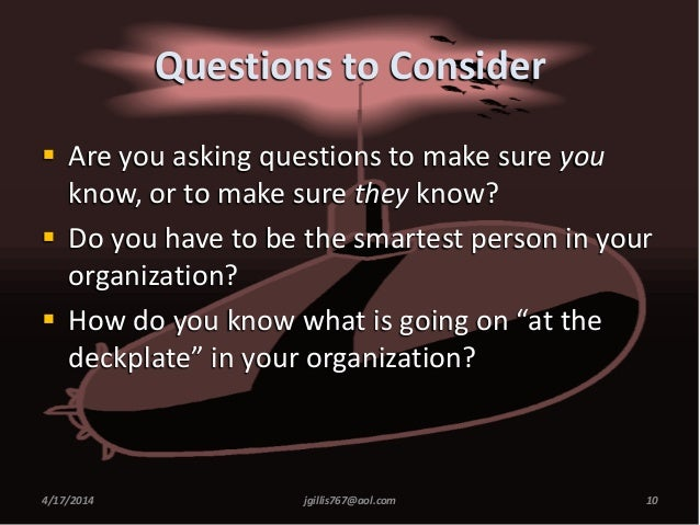 Questions to Consider  Are you asking questions to make sure you know, or to make sure they know?  Do you have to be the...