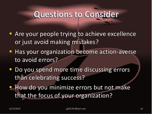 Questions to Consider  Are your people trying to achieve excellence or just avoid making mistakes?  Has your organizatio...