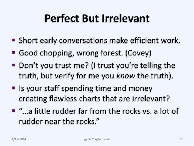 Perfect But Irrelevant  Short early conversations make efficient work.  Good chopping, wrong forest. (Covey)  Don't you...