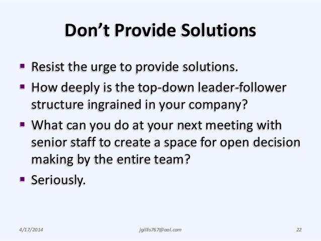 Don't Provide Solutions  Resist the urge to provide solutions.  How deeply is the top-down leader-follower structure ing...