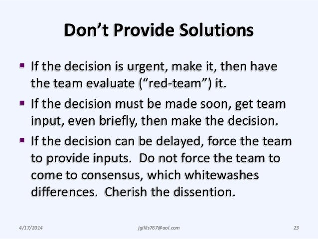 """Don't Provide Solutions  If the decision is urgent, make it, then have the team evaluate (""""red-team"""") it.  If the decisi..."""