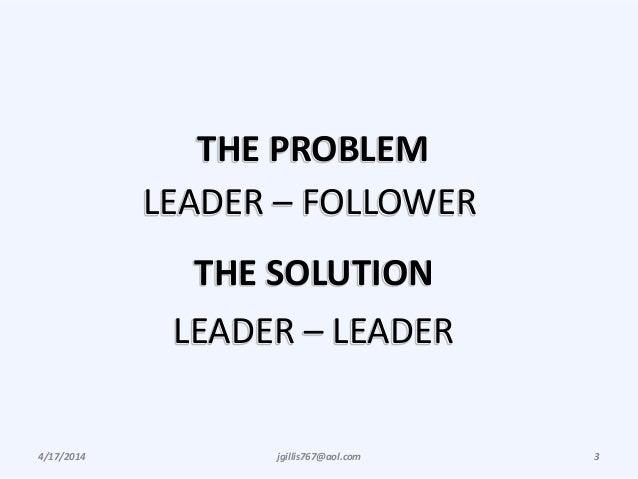4/17/2014 jgillis767@aol.com 3 THE PROBLEM LEADER – FOLLOWER THE SOLUTION LEADER – LEADER
