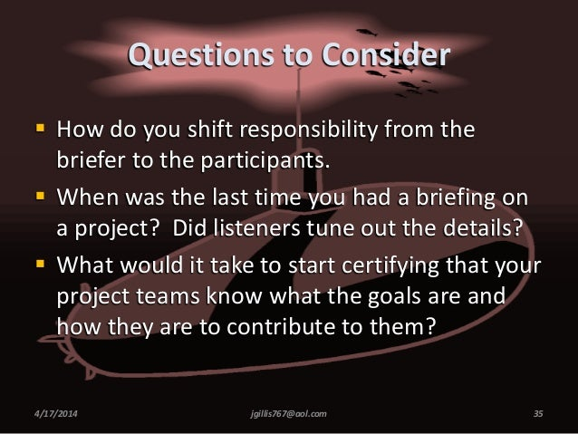 Questions to Consider  How do you shift responsibility from the briefer to the participants.  When was the last time you...