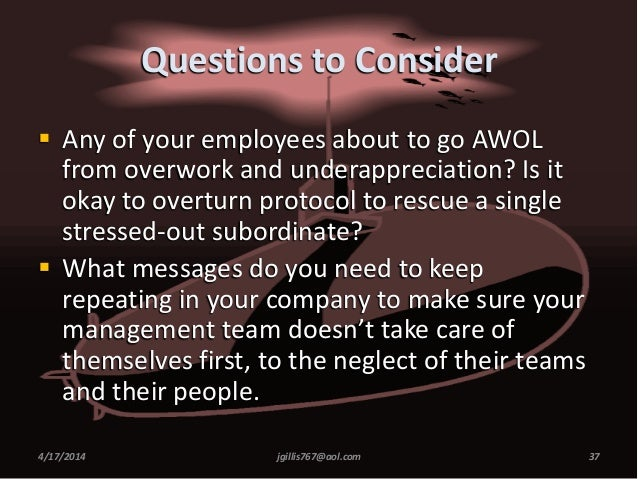 Questions to Consider  Any of your employees about to go AWOL from overwork and underappreciation? Is it okay to overturn...