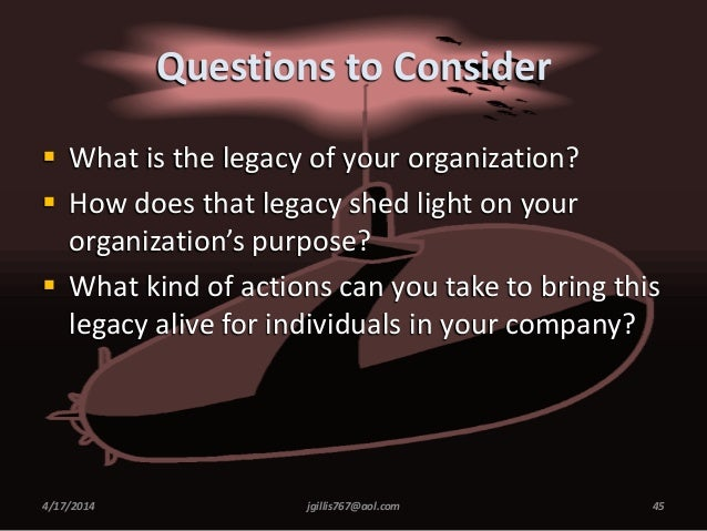 Questions to Consider  What is the legacy of your organization?  How does that legacy shed light on your organization's ...