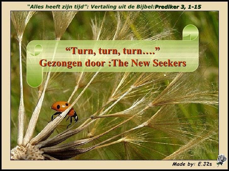 """"""" Alles heeft zijn tijd"""": Vertaling uit de Bijbel: Prediker 3, 1-15 """" Turn, turn, turn…."""" Gezongen door :The New Seekers M..."""