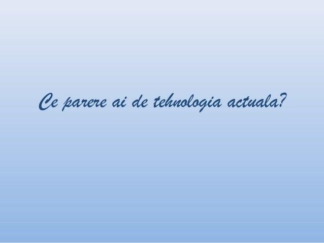 Ce parere ai de tehnologia actuala?