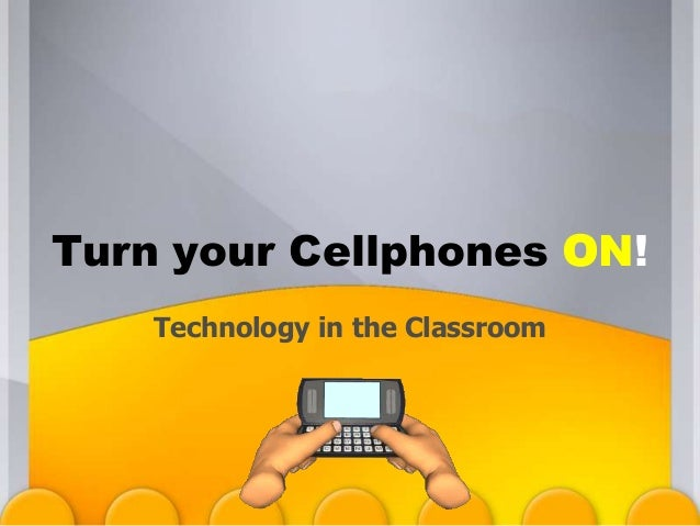 Technology in the Classroom Turn your Cellphones ON!