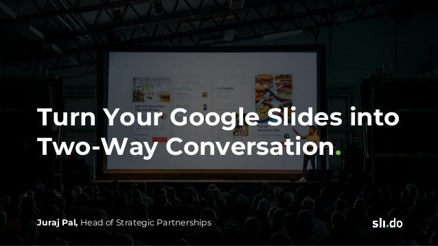 Turn Your Google Slides into Two-Way Conversation. Juraj Pal, Head of Strategic Partnerships