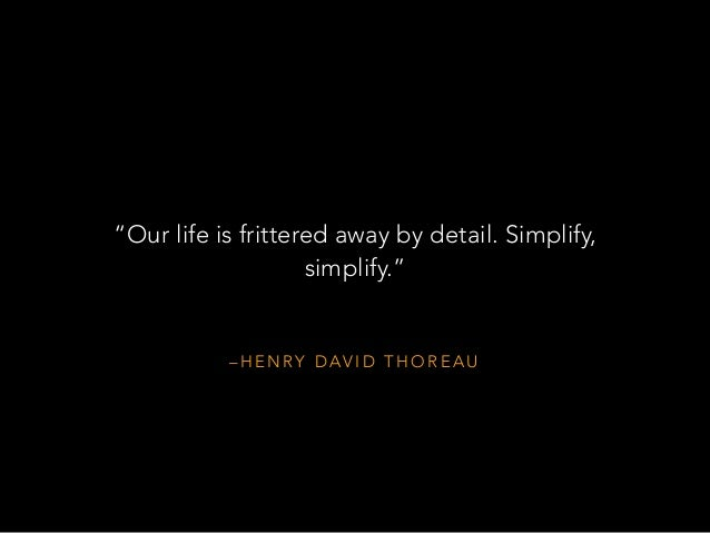 the idea of henry david thoreau that our life is frittered away by detail Henry david thoreau — 'our life is frittered away by detailsimplicity, simplicity, simplicity i say, let our affairs be as two or three, and not a hu.