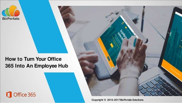 How to Turn Your Office 365 Into An Employee Hub Copyright © 2015–2017BizPortals Solutions