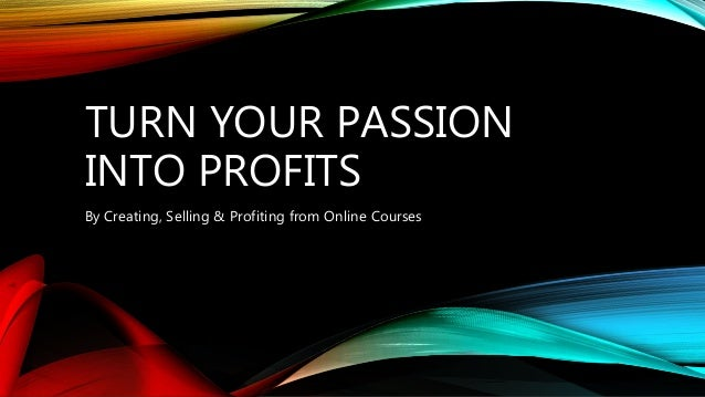 TURN YOUR PASSION INTO PROFITS By Creating, Selling & Profiting from Online Courses