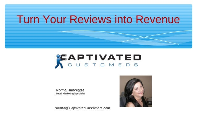 Turn Your Reviews into Revenue Brought to you by Norma@CaptivatedCustomers.com Norma HuibregtseNorma Huibregtse Local Mark...