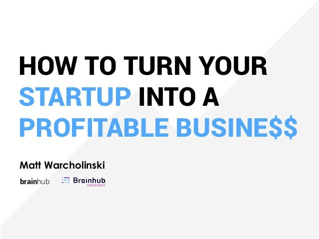 HOW TO TURN YOUR STARTUP INTO A PROFITABLE BUSINE$$ Matt Warcholinski brainhub