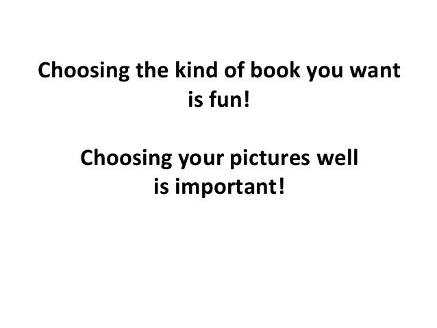 Choosing  the  kind  of  book  you  want     is  fun!      Choosing  your  pictures  well  ...