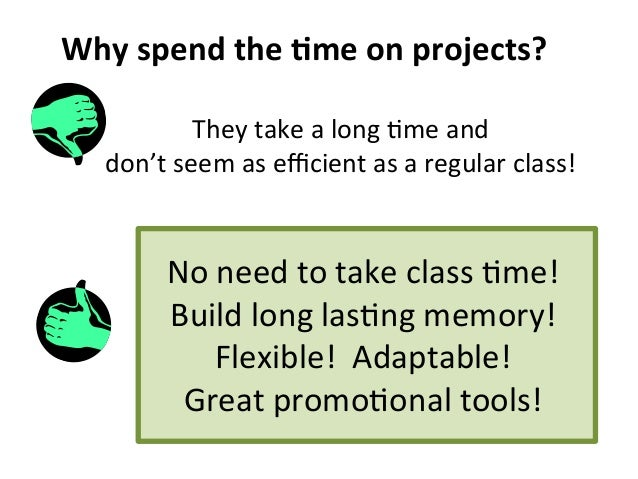 Why  spend  the  .me  on  projects?   They  take  a  long  8me  and     don't  seem  as  e...