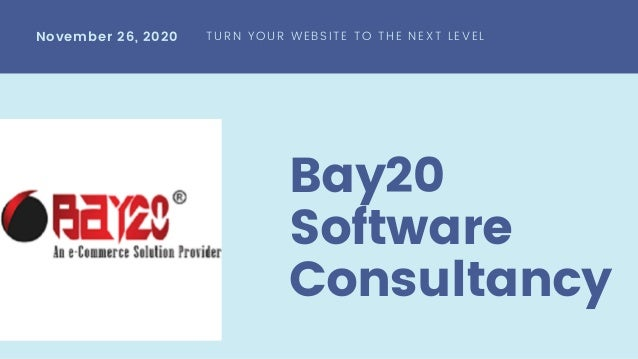 Bay20 Software Consultancy November 26, 2020 TURN YOUR WEBSITE TO THE NEXT LEVEL