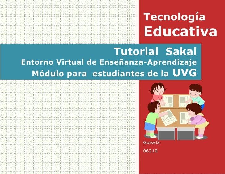 Tecnología EducativaGuisela0621055124352767966Tutorial  SakaiEntorno Virtual de Enseñanza-AprendizajeMódulo para  estudian...