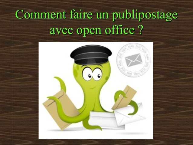 Comment faire un publipostageComment faire un publipostage avec open office ?avec open office ?