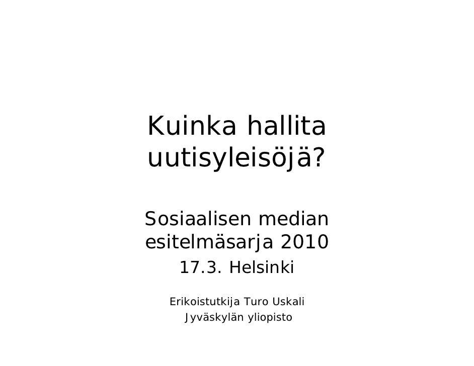 Kuinka hallita uutisyleisöjä?  Sosiaalisen median esitelmäsarja 2010    17.3. Helsinki   Erikoistutkija Turo Uskali      J...