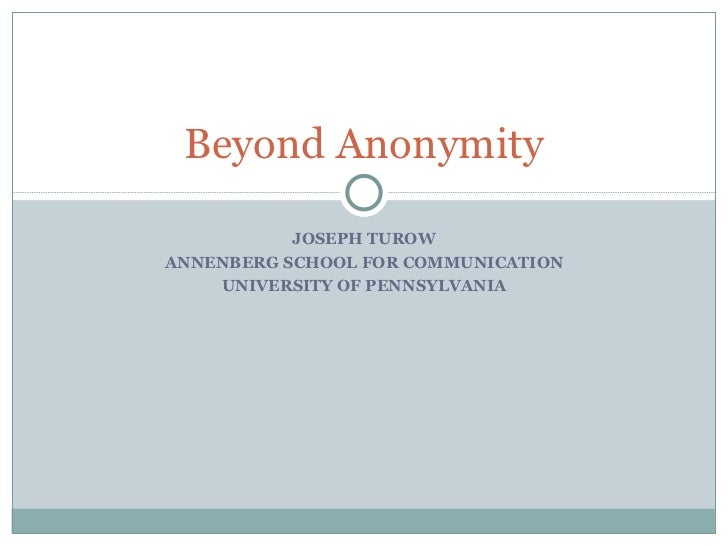 JOSEPH TUROW ANNENBERG SCHOOL FOR COMMUNICATION UNIVERSITY OF PENNSYLVANIA Beyond Anonymity
