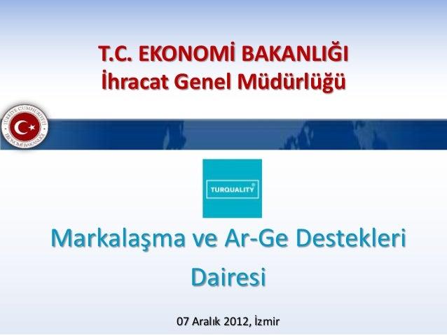 T.C. EKONOMİ BAKANLIĞI    İhracat Genel MüdürlüğüMarkalaşma ve Ar-Ge Destekleri           Dairesi           07 Aralık 2012...