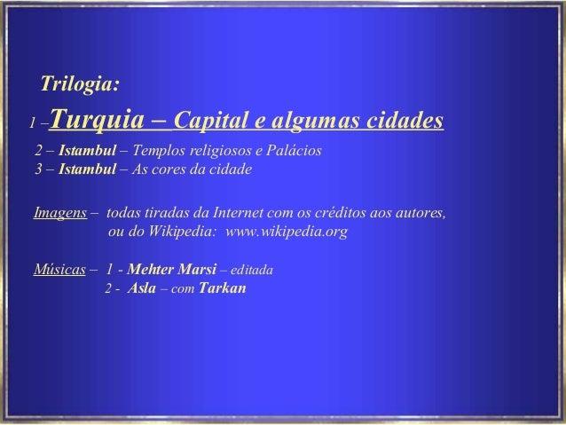Imagens – todas tiradas da Internet com os créditos aos autores, ou do Wikipedia: www.wikipedia.org Músicas – 1 - Mehter M...