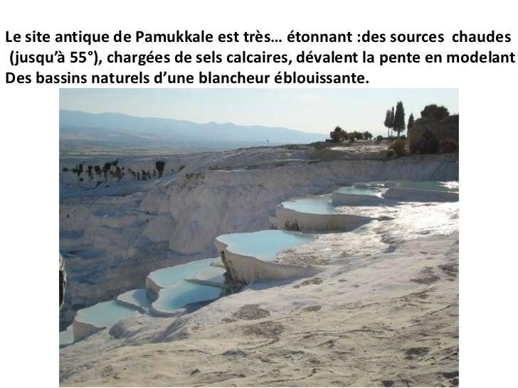Le site antique de Pamukkale est très… étonnant :des sources  chaudes<br /> (jusqu'à 55°), chargées de sels calcaires, dév...