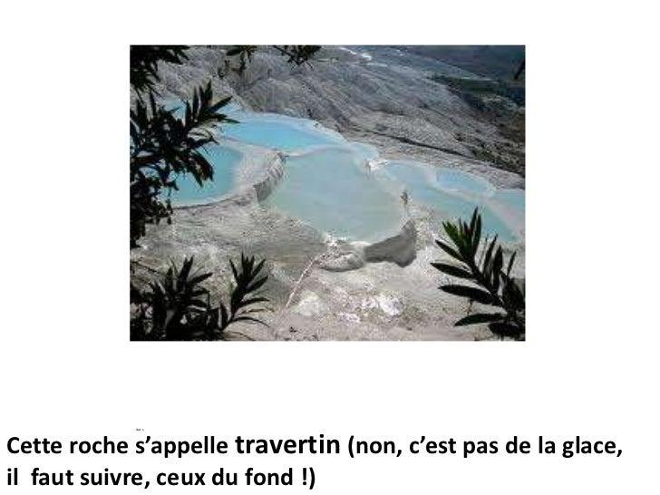 Cette roche s'appelle travertin (non, c'est pas de la glace,il  faut suivre, ceux du fond !)<br />Aut s<br />e<br />