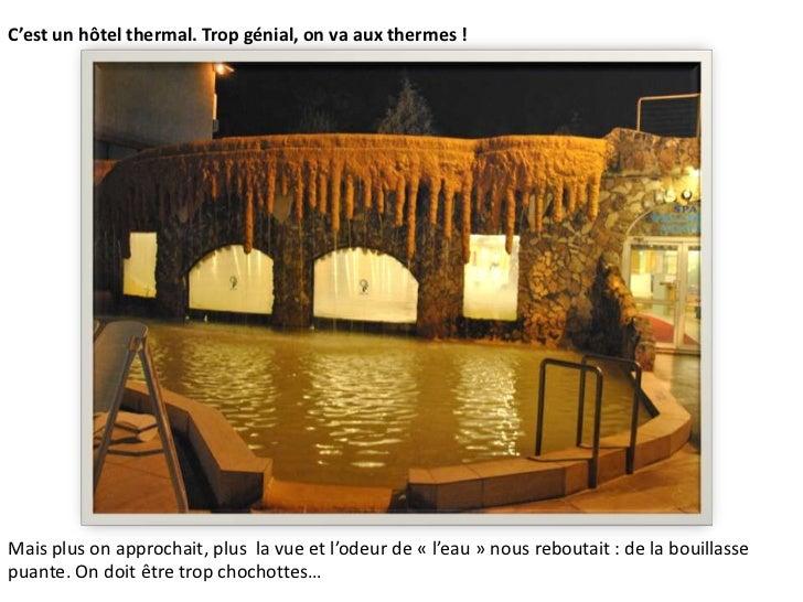 C'est un hôtel thermal. Trop génial, on va aux thermes !<br />Mais plus on approchait, plus  la vue et l'odeur de «l'eau...
