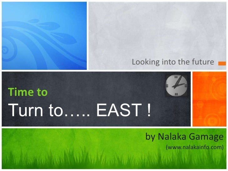 Looking into the future<br />Time toTurn to….. EAST !<br />by NalakaGamage<br />(www.nalakainfo.com)<br />