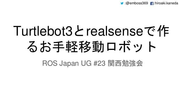 :@emboss369 :hiroaki.kaneda Turtlebot3とrealsenseで作 るお手軽移動ロボット ROS Japan UG #23 関西勉強会