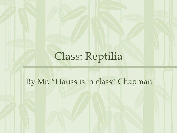 "Class: ReptiliaBy Mr. ""Hauss is in class"" Chapman"