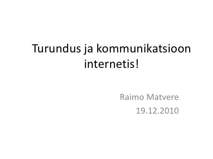 Turundus ja kommunikatsioon internetis!<br />Raimo Matvere<br />19.12.2010<br />