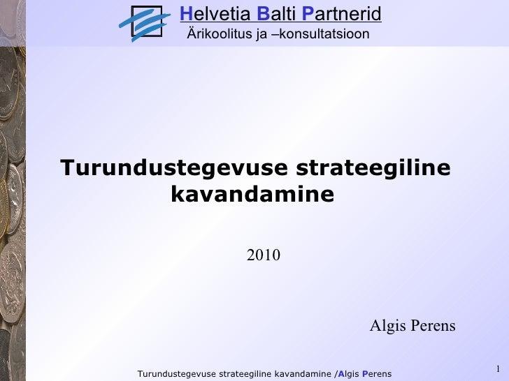 Turundustegevuse strateegiline kavandamine   2010 Algis Perens H elvetia  B alti  P artnerid Ärikoolitus ja –konsultatsioon