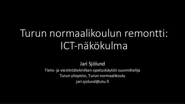 Turunnormaalikoulunremontti: ICT-näkökulma JariSjölund Tieto-javiestintätekniikanopetuskäytönsuunnittelija Tur...