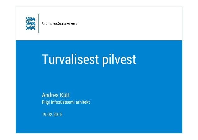 Turvalisest pilvest Andres Kütt Riigi Infosüsteemi arhitekt 19.02.2015