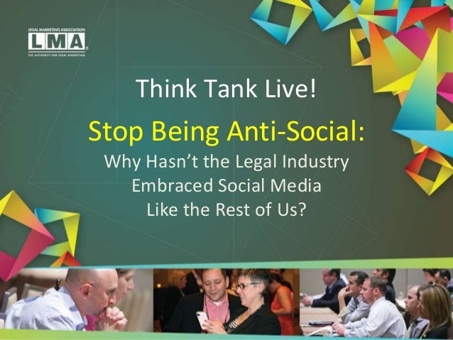 Think Tank Live! Stop Being Anti-Social: Why Hasn't the Legal Industry Embraced Social Media Like the Rest of Us?