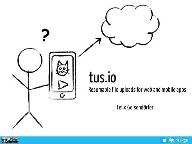 felixgetus.ioResumable file uploads for web and mobile appsFelix Geisendörfer?