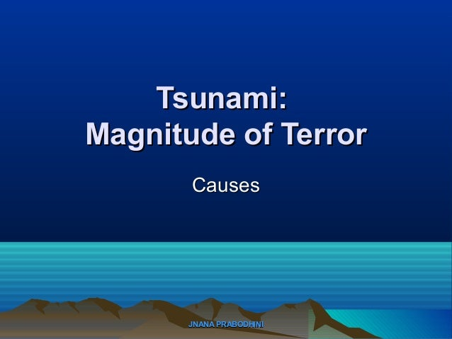 JNANA PRABODHINIJNANA PRABODHINI Tsunami:Tsunami: Magnitude of TerrorMagnitude of Terror CausesCauses