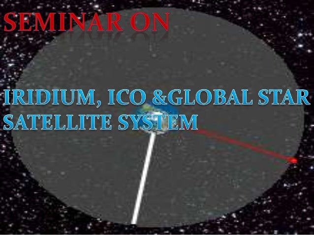 OVERVIEW 1. INTRODUCTION TO SATELLITE SYSTEM 2. CLASSIFICATION OF ORBITS a) GEO b) MEO c) LEO 3. IRIDIUM SKETCH & NETWORKI...