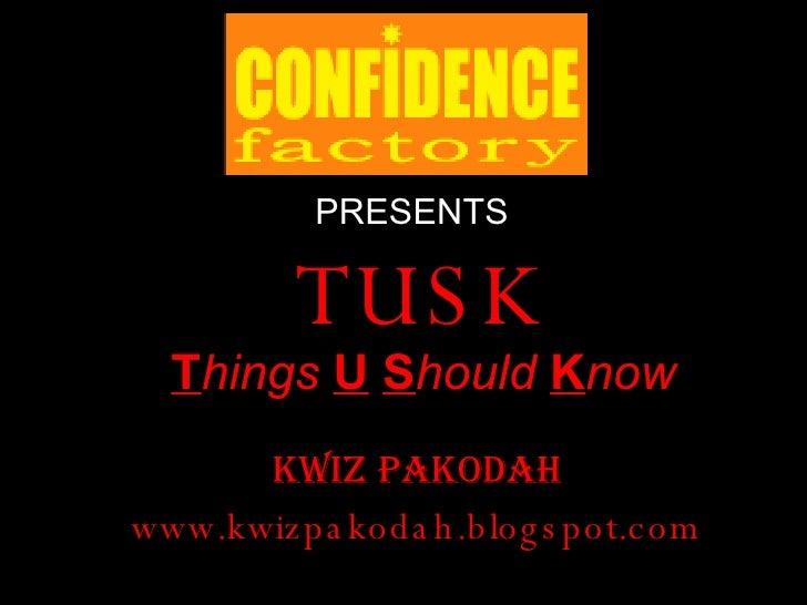 TUSK T hings   U   S hould   K now KWIZ PAKOdah www.kwizpakodah.blogspot.com PRESENTS