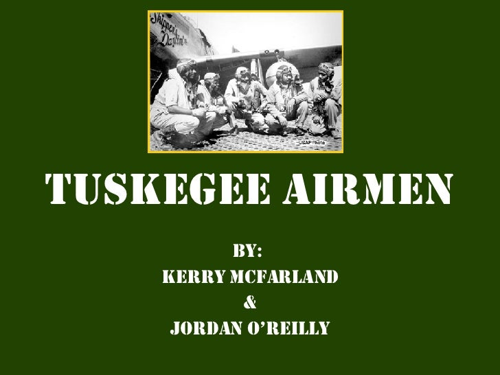 Tuskegee   Airmen By:  Kerry Mcfarland & Jordan O'Reilly