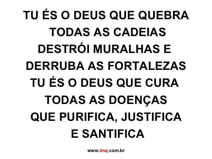 TU ÉS O DEUS QUE QUEBRA  TODAS AS CADEIAS DESTRÓI MURALHAS E  DERRUBA AS FORTALEZAS TU ÉS O DEUS QUE CURA  TODAS AS DOENÇA...