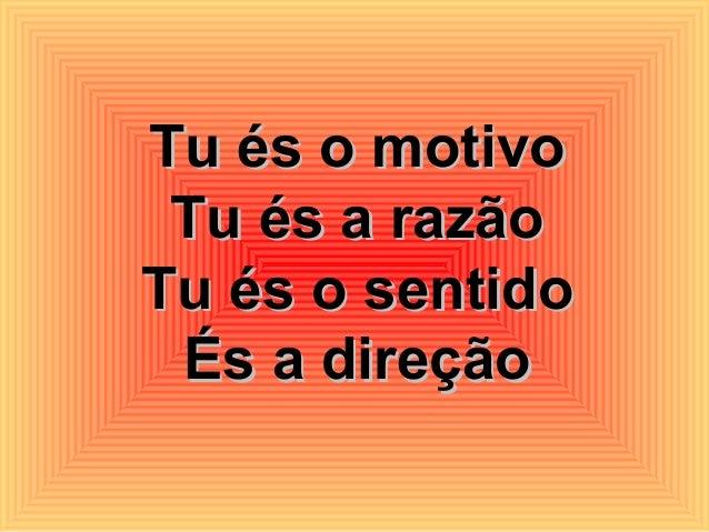 Tu és o motivoTu és o motivo Tu és a razãoTu és a razão Tu és o sentidoTu és o sentido És a direçãoÉs a direção