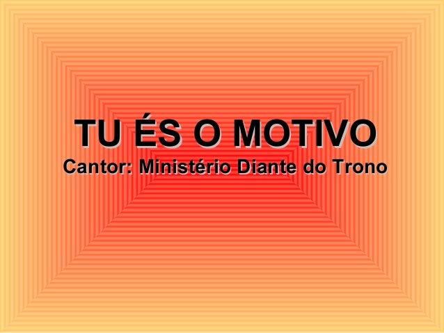 TU ÉS O MOTIVOTU ÉS O MOTIVO Cantor: Ministério Diante do TronoCantor: Ministério Diante do Trono