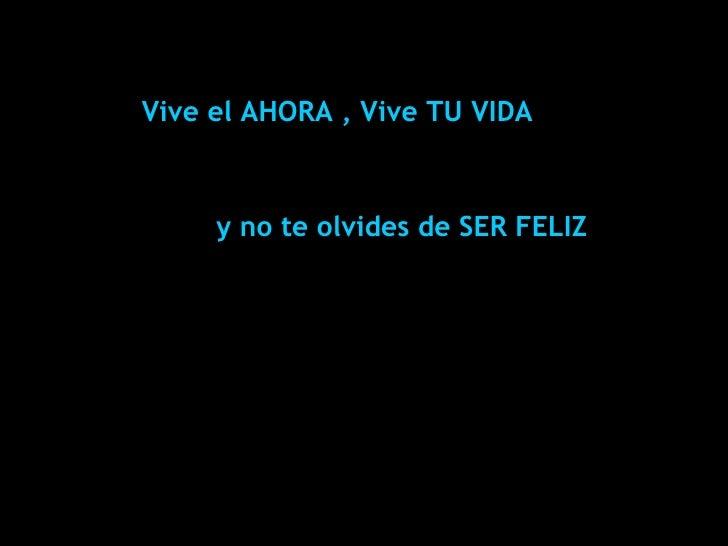 Vive el AHORA , Vive TU VIDA ©*PatD2006*   y no te olvides de SER FELIZ